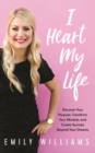 I Heart My Life : Discover Your Purpose, Transform Your Mindset, and Create Success Beyond Your Dreams - Book