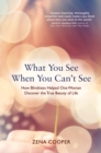 What You See When You Can't See : How Blindness Helped One Woman Discover the True Beauty of Life - eBook