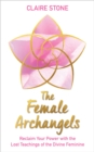 The Female Archangels : Reclaim Your Power with the Lost Teachings of the Divine Feminine - Book
