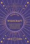 Wishcraft : A Complete Beginner's Guide to Magickal Manifesting for the Modern Witch - Book