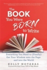 The Book You Were Born to Write : Everything You Need to (Finally) Get Your Wisdom onto the Page and into the World - Book