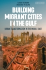 Building Migrant Cities in the Gulf : Urban Transformation in the Middle East - Book