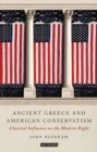 Ancient Greece and American Conservatism : Classical Influence on the Modern Right - Book