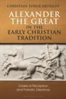 Alexander the Great in the Early Christian Tradition : Classical Reception and Patristic Literature - Book