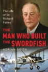 The Man Who Built the Swordfish : The Life of Sir Richard Fairey, 1887-1956 - Book