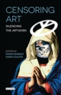 Censoring Art : Silencing the Artwork - Book