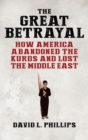The Great Betrayal : How America Abandoned the Kurds and Lost the Middle East - Book
