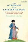The Ottomans and Eastern Europe : Borders and Political Patronage in the Early Modern World - eBook