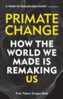 Primate Change : How the world we made is remaking us - eBook