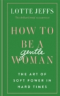How to be a Gentlewoman : The Art of Soft Power in Hard Times - Book