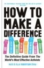 How to Make a Difference : The Definitive Guide from the World's Most Effective Activists - Book