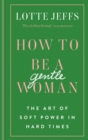 How to be a Gentlewoman : The Art of Soft Power in Hard Times - eBook