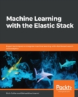 Machine Learning with the Elastic Stack : Expert techniques to integrate machine learning with distributed search and analytics - eBook
