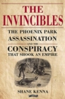 The Invincibles : The Phoenix Park Assassinations and the Conspiracy that Shook an Empire - Book