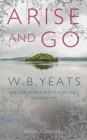 Arise And Go : W.B. Yeats and the people and places that inspired him - Book