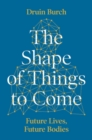 The Shape of Things to Come : Exploring the Future of the Human Body - Book