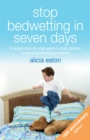 Stop Bedwetting in Seven Days : A simple step-by-step guide to help children conquer bedwetting problems - eBook