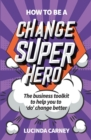 How to be a Change Superhero : The business toolkit to help you to 'do' change better - eBook