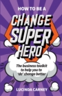 How to be a Change Superhero : The business toolkit to help you to 'do' change better - Book