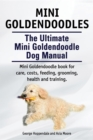 Mini Goldendoodles.  The Ultimate Mini Goldendoodle Dog Manual. Miniature Goldendoodle book for care, costs, feeding, grooming, health and training. - eBook
