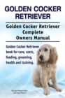 Golden Cocker Retriever. Golden Cocker Retriever Complete Owners Manual. Golden Cocker Retriever book for care, costs, feeding, grooming, health and training. - eBook