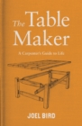 The Table Maker : A Carpenter's Guide to Life - Book