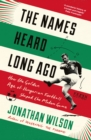 The Names Heard Long Ago : Shortlisted for Football Book of the Year, Sports Book Awards - eBook