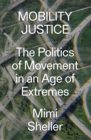 Mobility Justice : The Politics of Movement in An Age of Extremes - Book