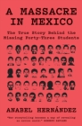 A Massacre in Mexico : The True Story Behind the Missing Forty Three Students - eBook