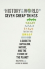A History of the World in Seven Cheap Things : A Guide to Capitalism, Nature, and the Future of the Planet - Book
