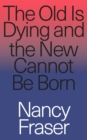 The Old Is Dying and the New Cannot Be Born : From Progressive Neoliberalism to Trump and Beyond - Book