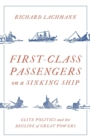 First-Class Passengers on a Sinking Ship : Elite Politics and the Decline of Great Powers - Book