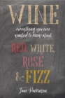 Wine : Everything You Ever Wanted to Know About Red, White, Rose & Fizz - Book