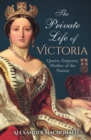 The Private Life of Victoria : Queen, Empress, Mother of the Nation - Book
