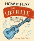 How to Play the Ukulele : The Ultimate Step-by-Step Guide - Book