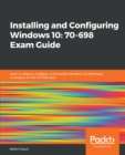Installing and Configuring Windows 10: 70-698 Exam Guide : Learn to deploy, configure, and monitor Windows 10 effectively to prepare for the 70-698 exam - eBook