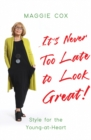 It's Never Too Late to Look Great! : Style for the Young-at-Heart - Book