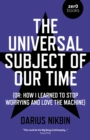 Universal Subject of Our Time, The : (Or: How I Learned to Stop Worrying and Love the Machine) - Book