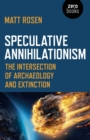 Speculative Annihilationism : The Intersection of Archaeology and Extinction - Book