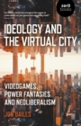 Ideology and the Virtual City : Videogames, Power Fantasies and Neoliberalism - Book