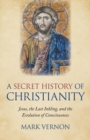 A Secret History of Christianity : Jesus, The Last Inkling, And The Evolution Of Consciousness - eBook