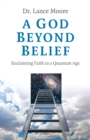 A God Beyond Belief : Reclaiming Faith in a Quantum Age - eBook