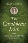 Caribbean Irish, The : How the Slave Myth was Made - Book