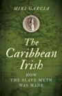 The Caribbean Irish : How the Slave Myth was Made - eBook