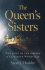 The Queen's Sisters : The Lives of the Sisters of Elizabeth Woodville - eBook