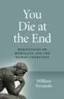 You Die at the End : Meditations on Mortality and the Human Condition - eBook
