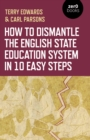 How to Dismantle the English State Education System in 10 Easy Steps : The Academy Experiment - Book