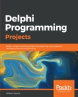 Delphi Programming Projects : Build a range of exciting projects by exploring cross-platform development and microservices - eBook