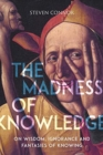 The Madness of Knowledge : On Wisdom, Ignorance and Fantasies of Knowing - Book