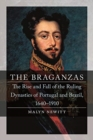 The Braganzas : The Rise and Fall of the Ruling Dynasties of Portugal and Brazil, 1640-1910 - Book